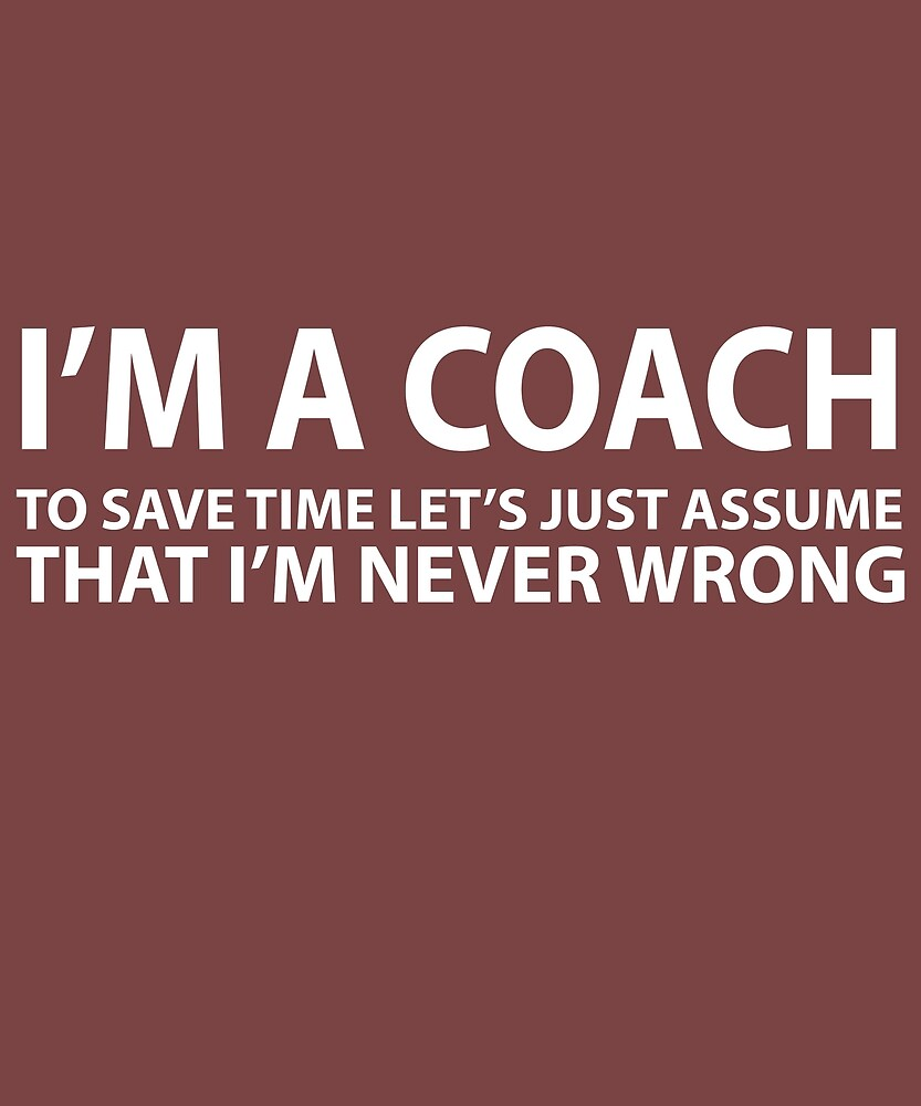 Coach Assume I'm Never Wrong  by AlwaysAwesome