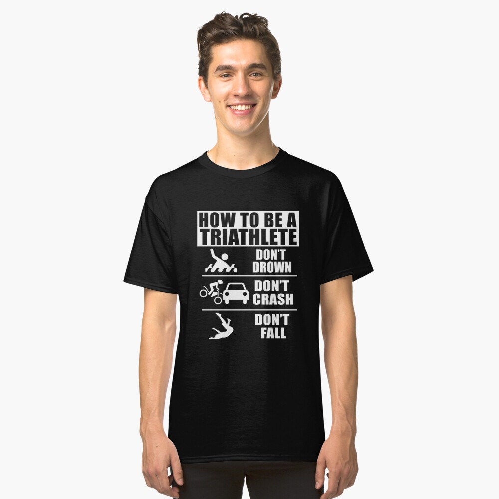 How to be a Triathlete Don't Drown Don't Crash Don't Fall Funny T-Shirt Classic T-Shirt Front
