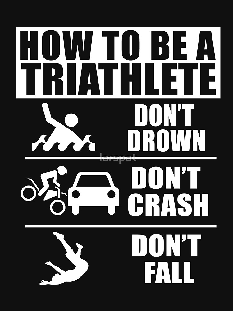 How to be a Triathlete Don't Drown Don't Crash Don't Fall Funny T-Shirt by larspat