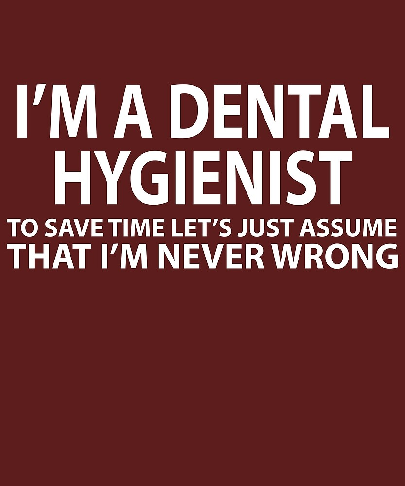 Dental Hygienist Assume I'm Never Wrong  by AlwaysAwesome