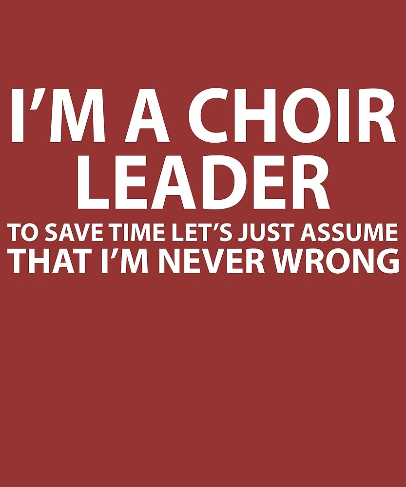 Choir Leader Assume I'm Never Wrong  by AlwaysAwesome