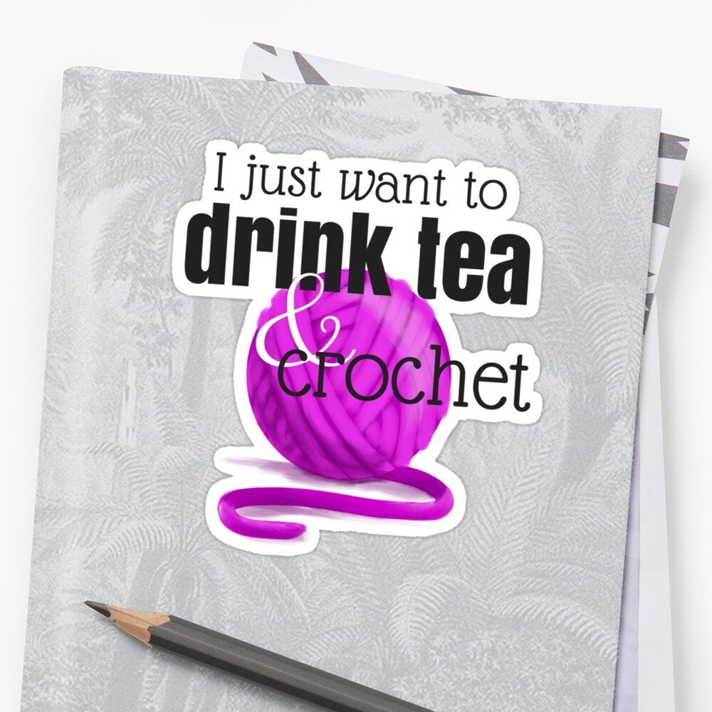 I Just Want to Drink Tea and Crochet by Stacy Mitchell