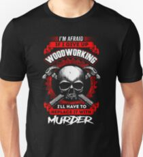 i'm afraid if i give up woodworking i'll have to replace with murder t shirt woodworkers  T-Shirt