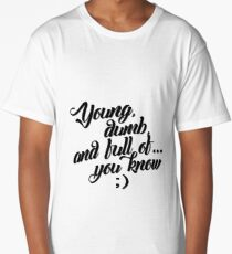 Young, dumb, and full of... Long T-Shirt