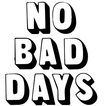 NO BAD DAYS by MadEDesigns