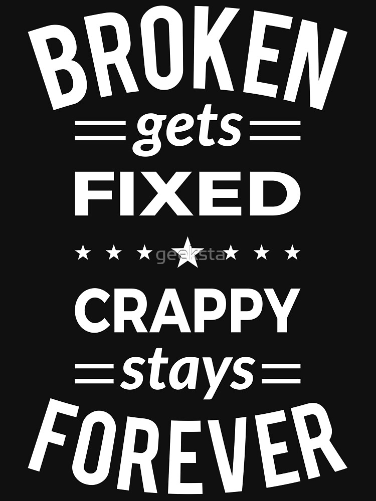 Broken Gets Fixed Crappy Stays Forever - White Design by geeksta