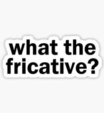 what the fricative? | Linguistics Sticker