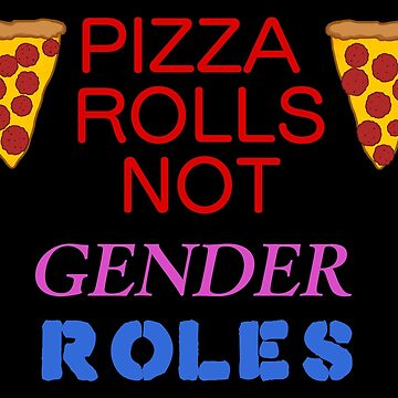 pizza rolls not gender roles by bloosclues