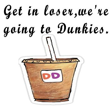 Get in Loser, we're going to Dunkies - Mean Girls  by Suzeology