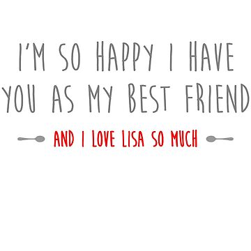 I'm so happy I have you as my best friend, and I love Lisa so much by typeo