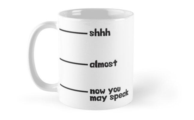 Novelty Office Mug Humor - Shhh, Almost, Now You May Speak by Matt Chan