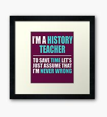 History Teacher Assume I'm Never Wrong  Framed Print