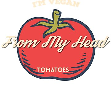 I'm Vegan From My Head Tomatoes Pun Art by pastaneruda