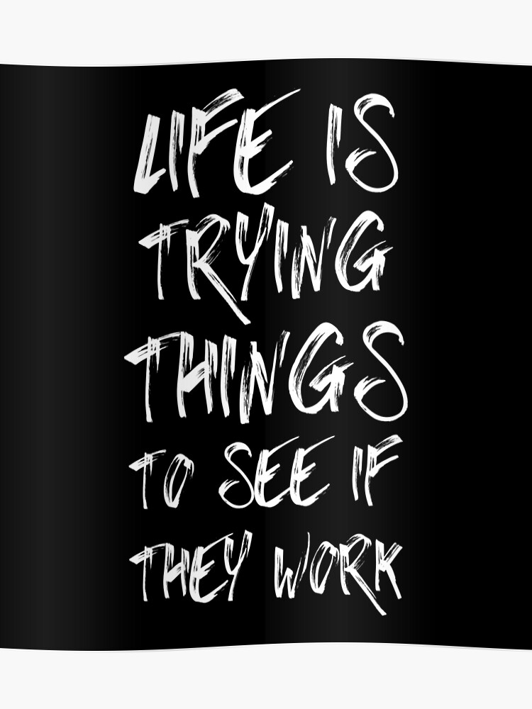 Life Is Trying Things To See If They Work - Funny Inspirational Quotes |  Poster