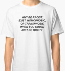 WHY BE RACIST, EXIST, HOMOPHOBIC, OR TRANSPHOBIC WHEN YOU COULDJUST BE QUIET? Classic T-Shirt