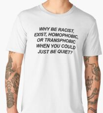 WHY BE RACIST, EXIST, HOMOPHOBIC, OR TRANSPHOBIC WHEN YOU COULDJUST BE QUIET? Men's Premium T-Shirt
