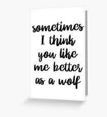 Sometimes I think you like me better as a wolf Greeting Card