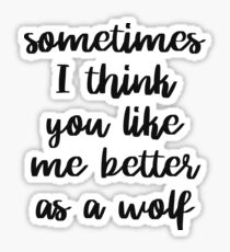 Sometimes I think you like me better as a wolf Sticker
