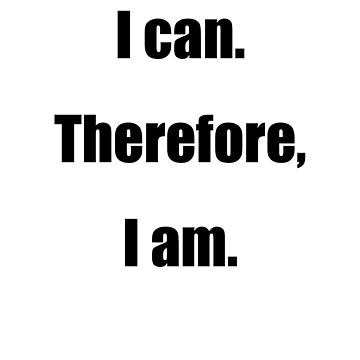 I can. Therefore, I am. by rlucas92