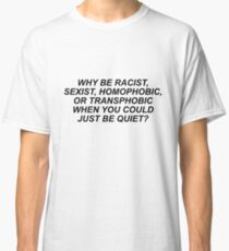 WHY BE RACIST, SEXIST, HOMOPHOBIC, OR TRANSPHOBIC WHEN YOU COULD JUST BE QUIET? Classic T-Shirt