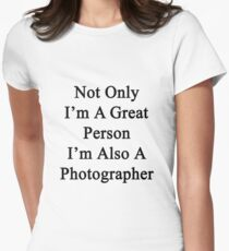 Not Only I'm A Great Person I'm Also A Photographer  Womens Fitted T-Shirt