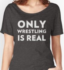 Only Wrestling Is Real Women's Relaxed Fit T-Shirt