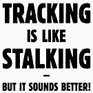Tracking Is Like Stalking – But It Sounds Better! (Black) by MrFaulbaum