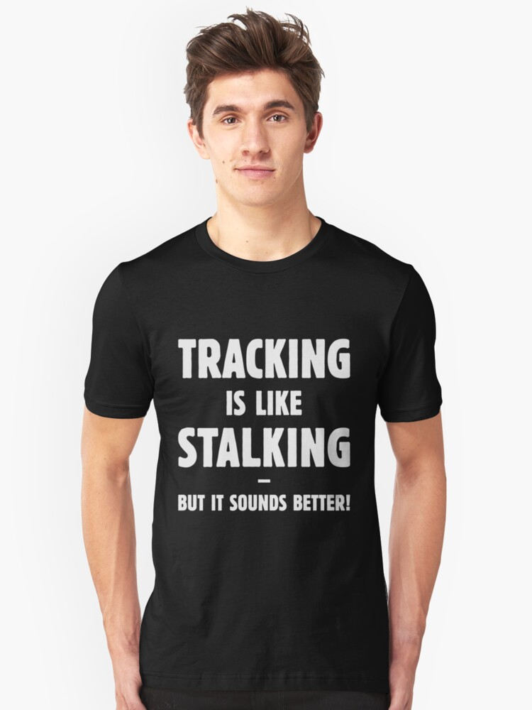 Tracking Is Like Stalking – But It Sounds Better! (White) Unisex T-Shirt Front