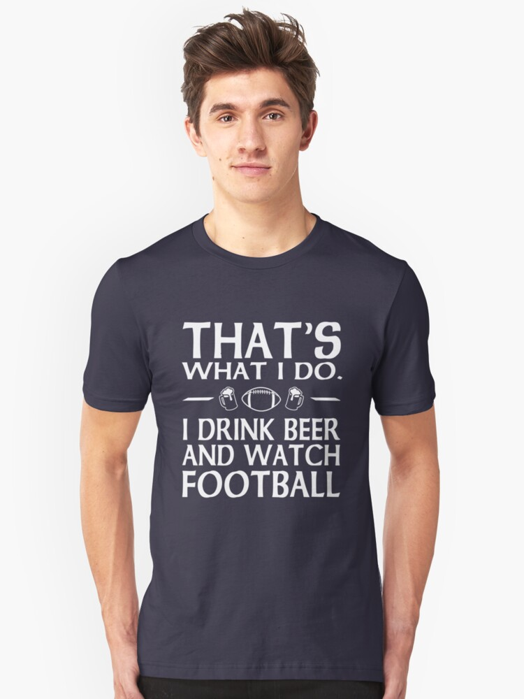 That's what I do I drink beer and watch football Unisex T-Shirt Front