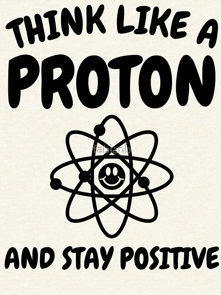 Think like a proton and stay positive - Funny nerd science humor by fabianb