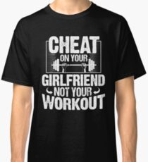Cheat On Your Girlfriend, Not Your Workout T-Shirt Classic T-Shirt