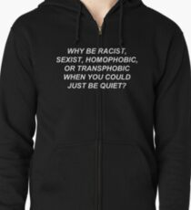 Why Be Racist Sexist Homophobic or Transphobic When You Could Just Be Quiet? Zipped Hoodie