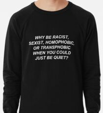 Why Be Racist Sexist Homophobic or Transphobic When You Could Just Be Quiet? Lightweight Sweatshirt