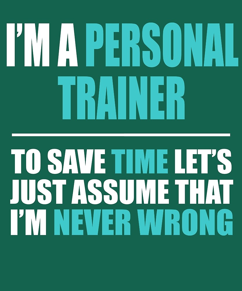 Personal Trainer Assume I'm Never Wrong  by AlwaysAwesome