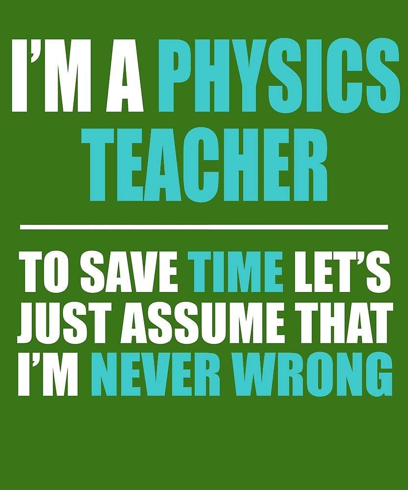 Physics Teacher Assume I'm Never Wrong  by AlwaysAwesome