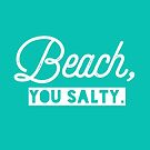 Beach You Salty. by yelly123