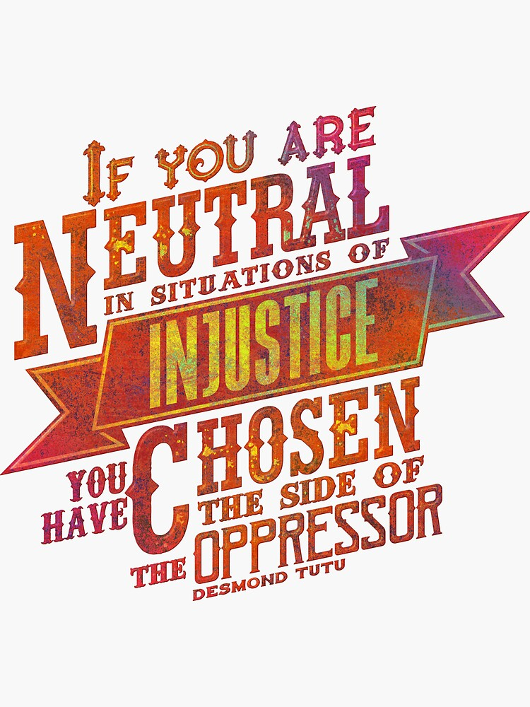 """If you are neutral in situations of injustice..."" 