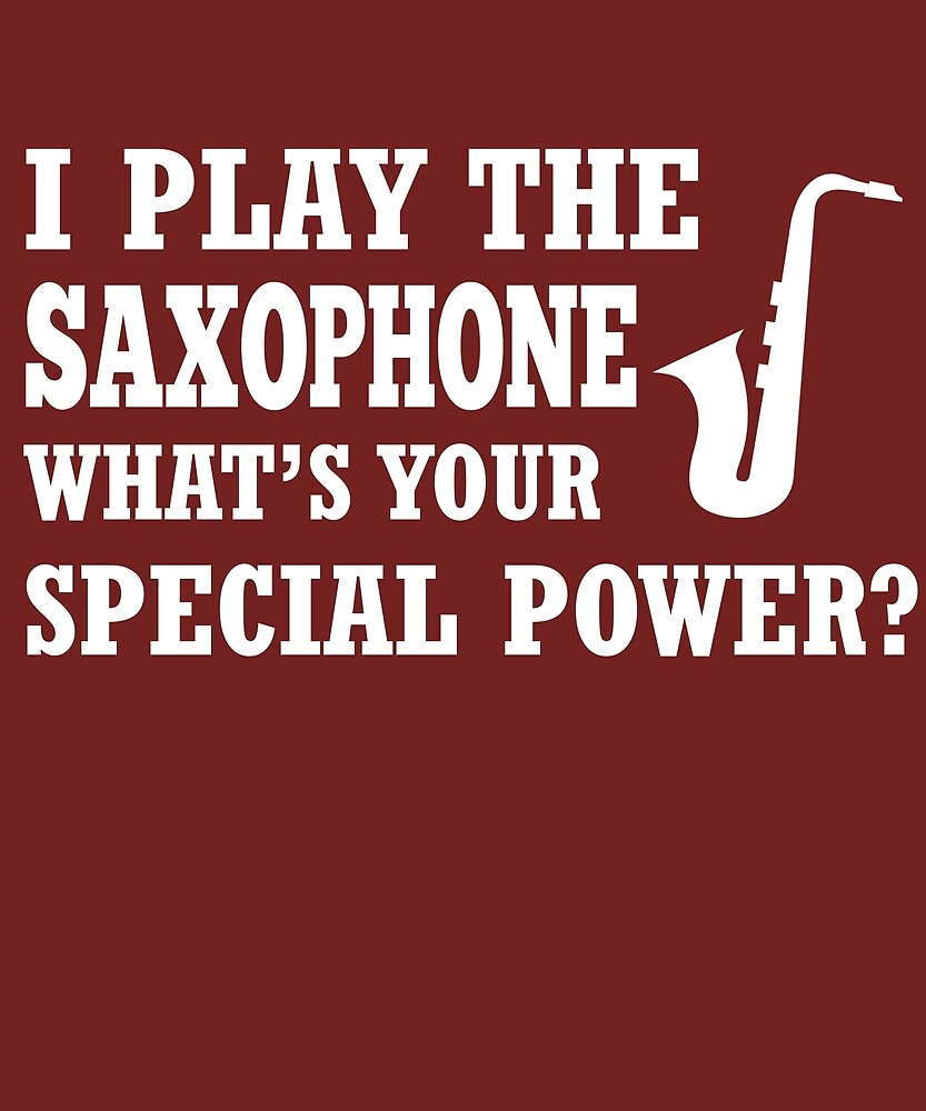 I Play Saxophone What's Your Special Power? by AlwaysAwesome
