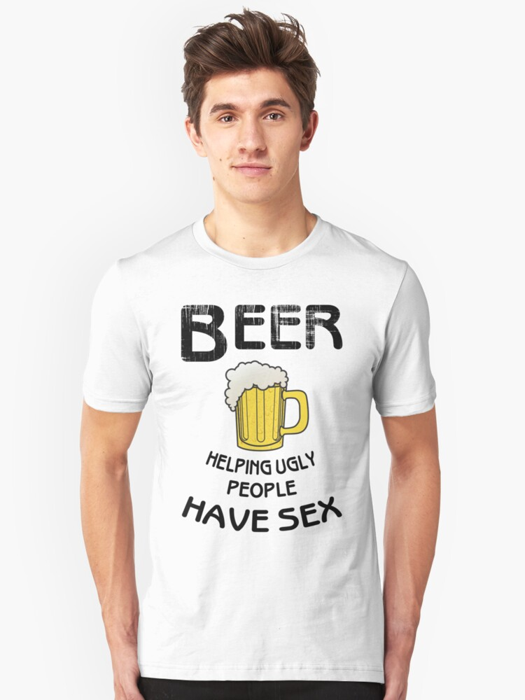 Beer helping ugly people have sex - Funny beer saying. Unisex T-Shirt Front