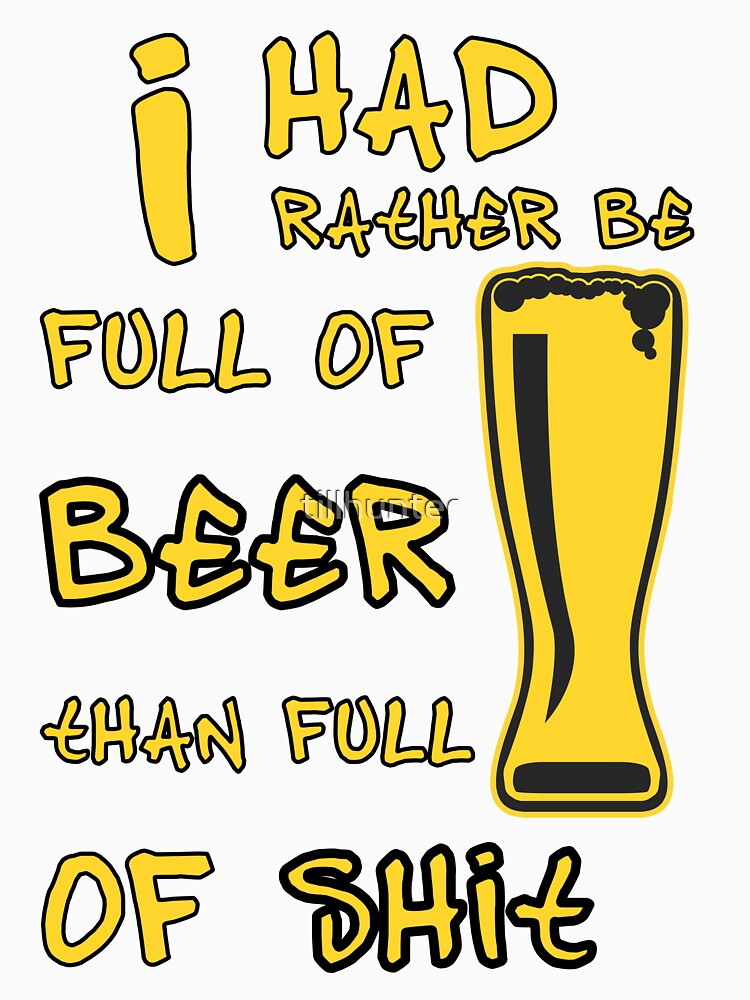 I had rather be full of beer than shit - Funny beer saying. by tillhunter