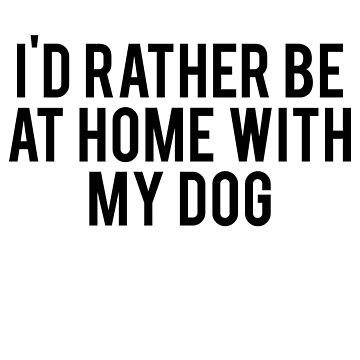 I'd Rather Be At Home With My Dog by spaghetees