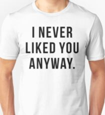 I NEVER LIKED YOU ANYWAY. Unisex T-Shirt
