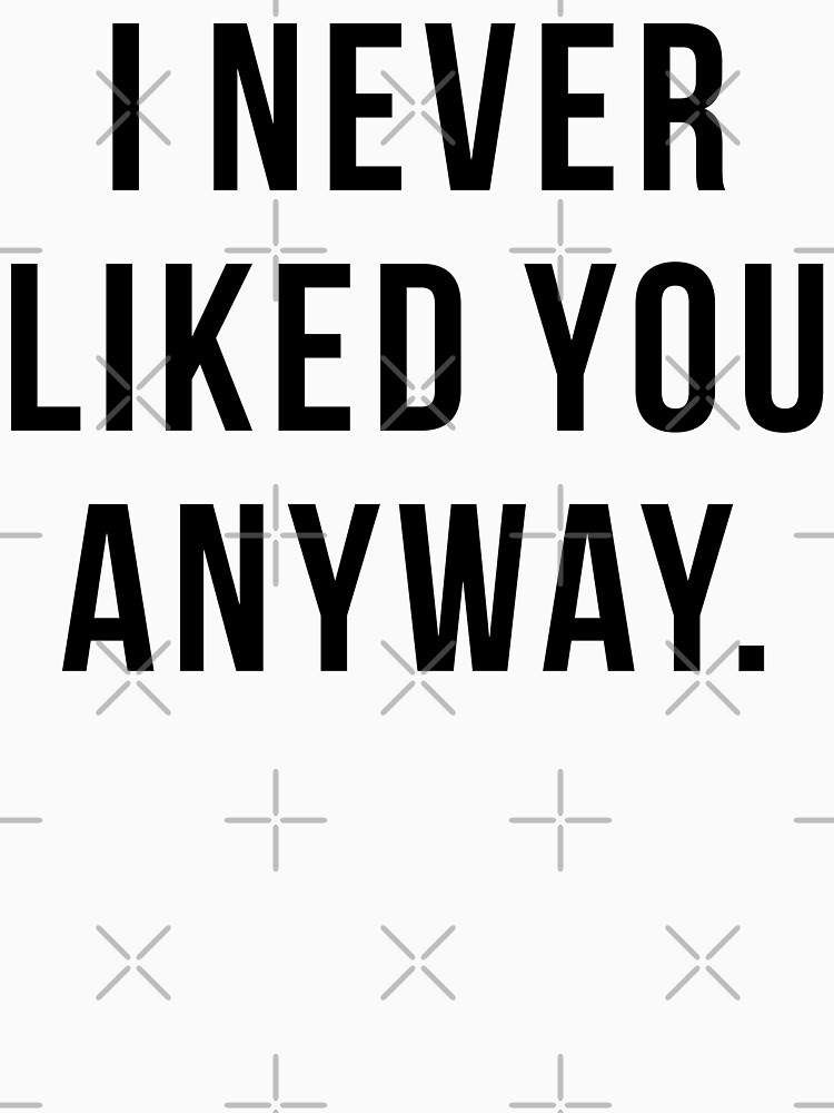 I Never Liked You Anyway Classic T Shirt By Limitlezz Redbubble