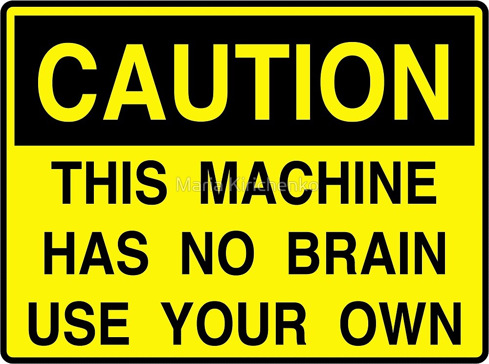 Caution: This machine has no brain by Timsurbo