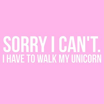 Sorry I Can't. I Have To Walk My Unicorn by spaghetees