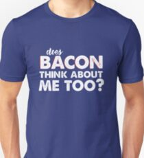 Does Bacon Think About Me Too? T-Shirt