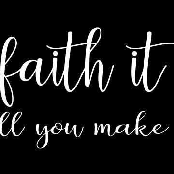 Faith It Till You Make It by sarapaschal