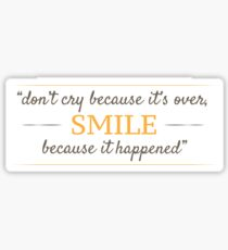 Don't cry because it's over, smile because it happened. Sticker