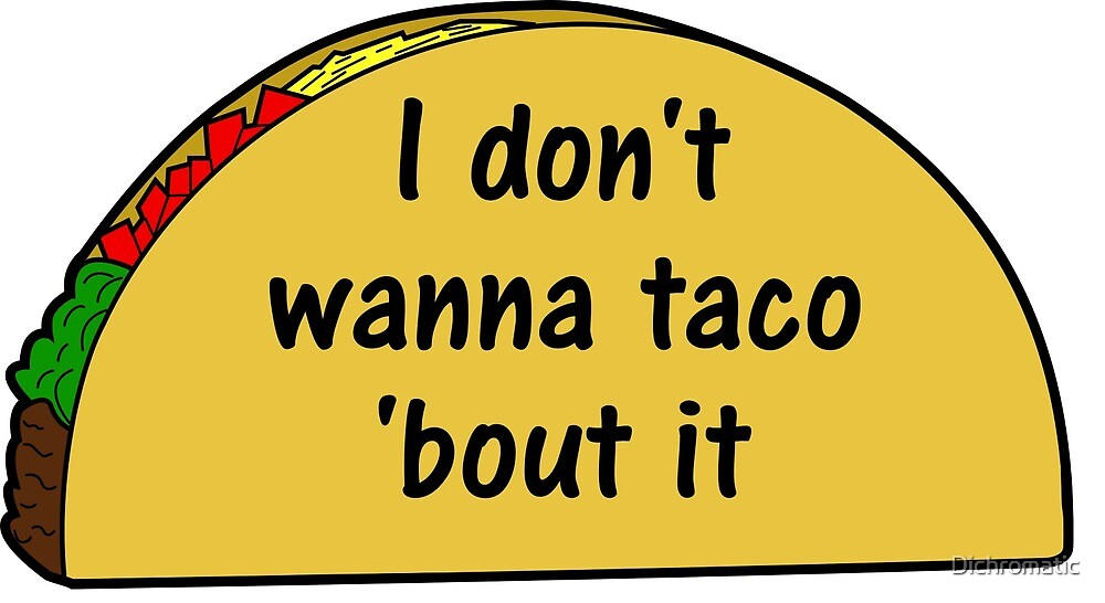 I Don't Wanna Taco Bout It by Dichromatic