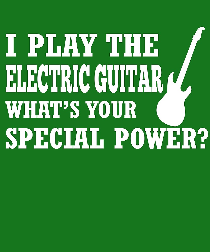 I Play Electric Guitar What's Your Special Power?  by AlwaysAwesome